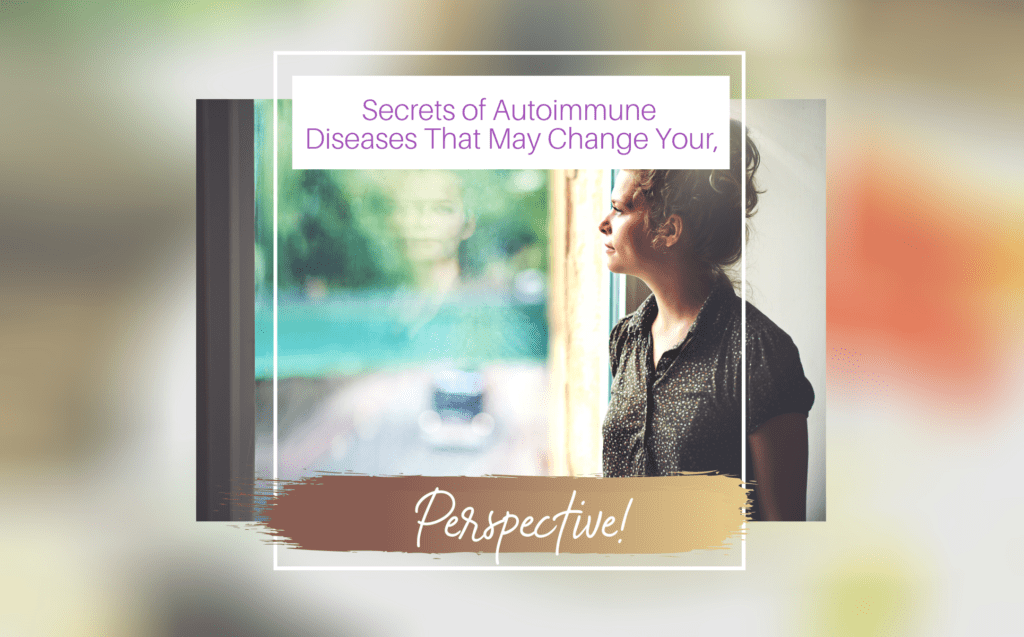 SECRET OF AUTOIMMUNE DISEASES THAT MAY CHANGE YOUR PERSPECTIVE