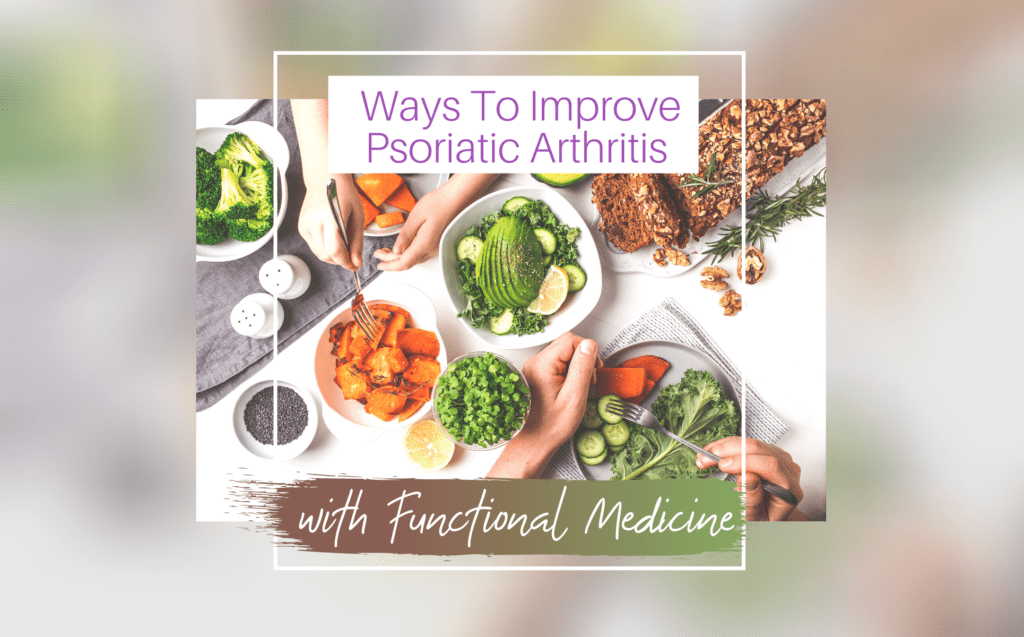 Ways To Improve Psoriatic Arthritis With Functional Medicine